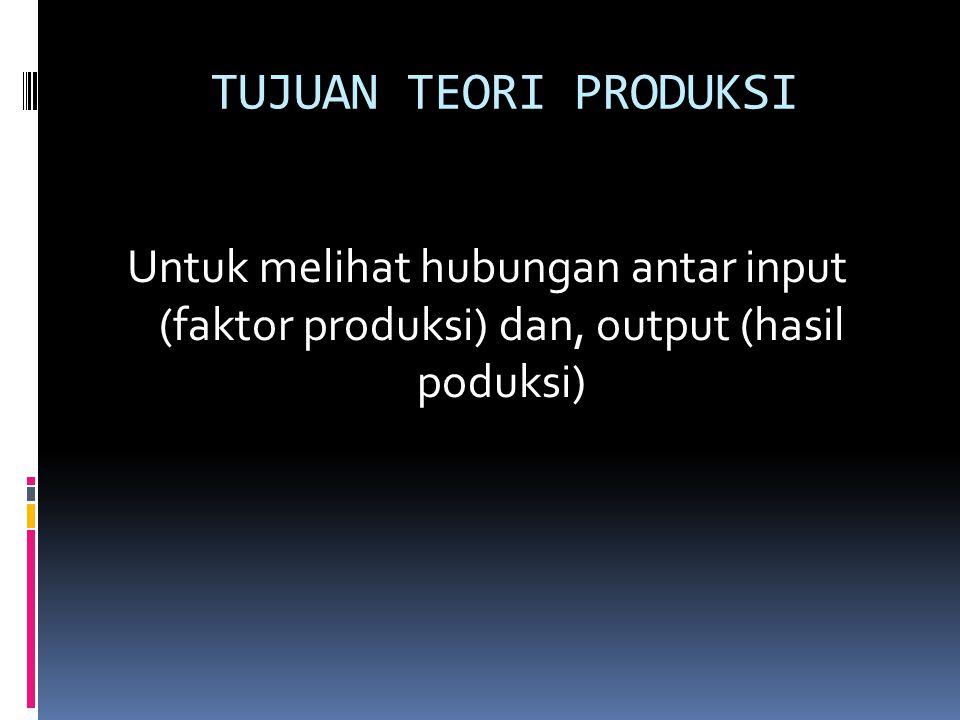 TUJUAN TEORI PRODUKSI Untuk melihat hubungan antar input (faktor produksi) dan, output (hasil poduksi)