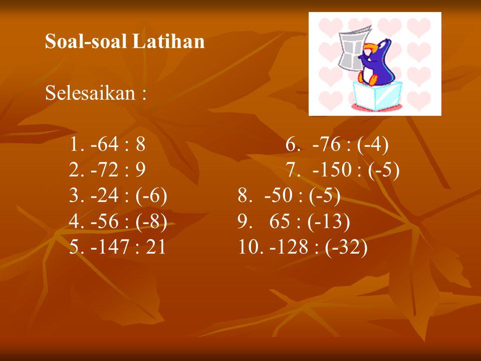 Soal-soal Latihan Selesaikan : 1. -64 : 8 6. -76 : (-4) 2. -72 : 9 7. -150 : (-5) 3. -24 : (-6) 8. -50 : (-5)