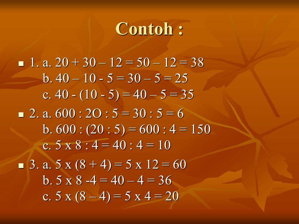 Contoh : 1. a. 20 + 30 – 12 = 50 – 12 = 38 b. 40 – 10 - 5 = 30 – 5 = 25 c. 40 - (10 - 5) = 40 – 5 = 35