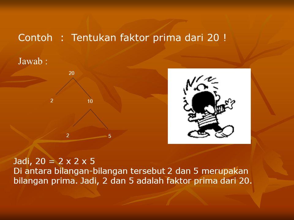 Contoh : Tentukan faktor prima dari 20 ! Jawab :