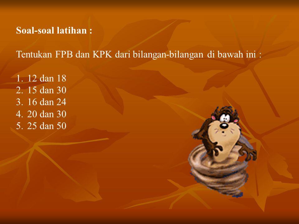 Soal-soal latihan : Tentukan FPB dan KPK dari bilangan-bilangan di bawah ini : 12 dan 18. 15 dan 30.