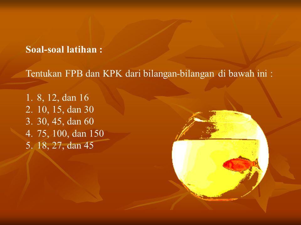 Soal-soal latihan : Tentukan FPB dan KPK dari bilangan-bilangan di bawah ini : 8, 12, dan 16. 10, 15, dan 30.