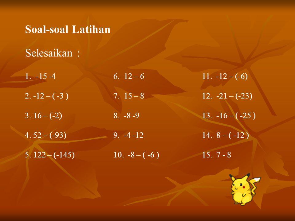 Soal-soal Latihan Selesaikan : -15 -4 6. 12 – 6 11. -12 – (-6)