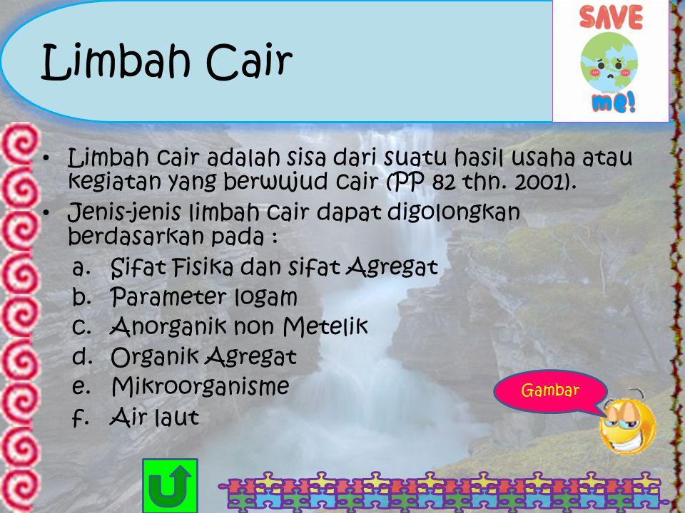 Limbah Cair Limbah cair adalah sisa dari suatu hasil usaha atau kegiatan yang berwujud cair (PP 82 thn. 2001).