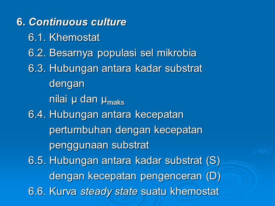 6. Continuous culture 6.1. Khemostat. 6.2. Besarnya populasi sel mikrobia. 6.3. Hubungan antara kadar substrat.