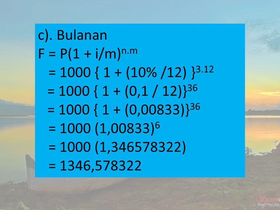 c). Bulanan F = P(1 + i/m)n.m. = 1000 { 1 + (10% /12) }3.12. = 1000 { 1 + (0,1 / 12)}36. = 1000 { 1 + (0,00833)}36.
