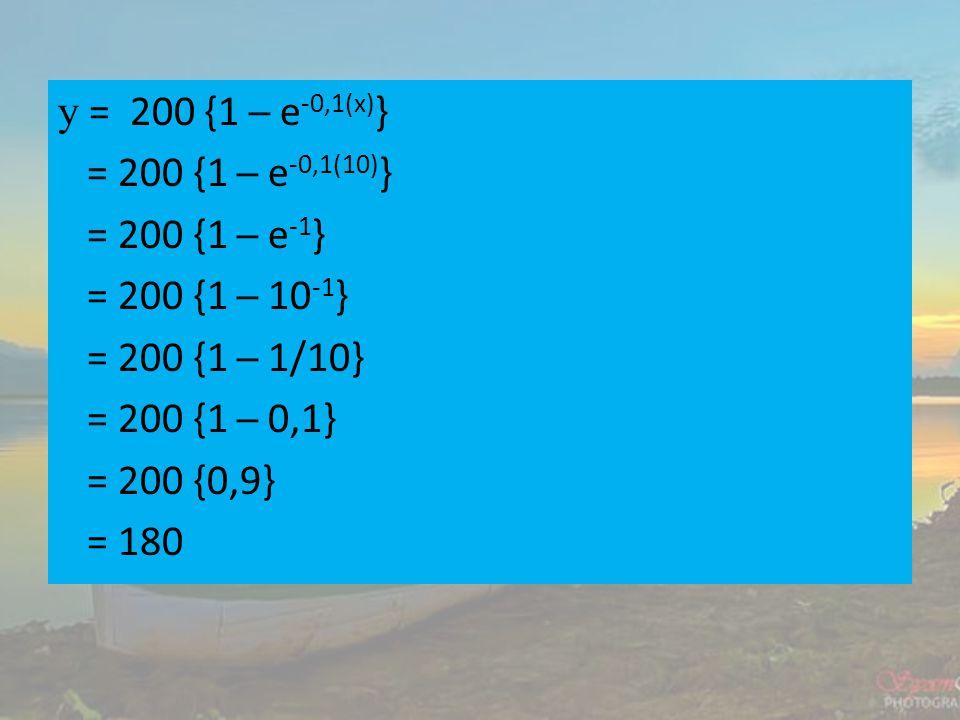 y = 200 {1 ─ e-0,1(x)} = 200 {1 ─ e-0,1(10)} = 200 {1 ─ e-1} = 200 {1 ─ 10-1} = 200 {1 ─ 1/10} = 200 {1 ─ 0,1} = 200 {0,9} = 180