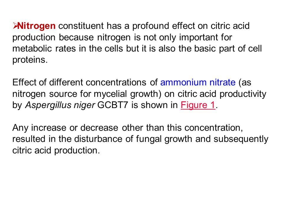 Nitrogen constituent has a profound effect on citric acid production because nitrogen is not only important for metabolic rates in the cells but it is also the basic part of cell proteins.