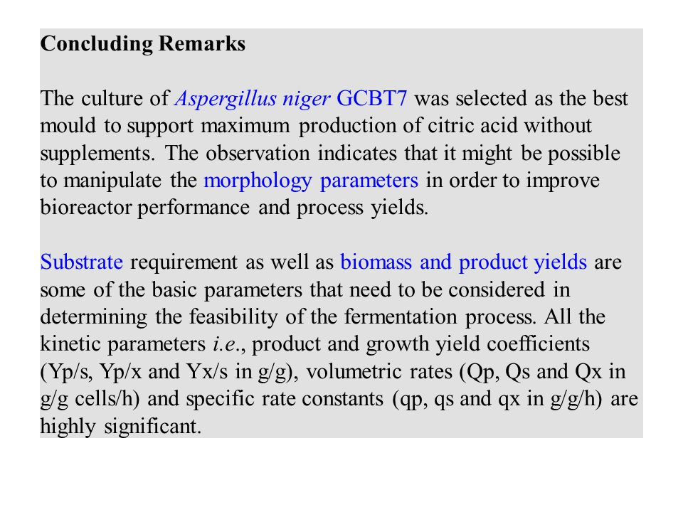 The culture of Aspergillus niger GCBT7 was selected as the best mould to support maximum production of citric acid without supplements. The observation indicates that it might be possible to manipulate the morphology parameters in order to improve bioreactor performance and process yields. Substrate requirement as well as biomass and product yields are some of the basic parameters that need to be considered in determining the feasibility of the fermentation process. All the kinetic parameters i.e., product and growth yield coefficients (Yp/s, Yp/x and Yx/s in g/g), volumetric rates (Qp, Qs and Qx in g/g cells/h) and specific rate constants (qp, qs and qx in g/g/h) are highly significant.