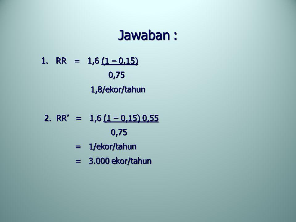 Jawaban : 0,75 1,8/ekor/tahun 2. RR' = 1,6 (1 – 0,15) 0,55