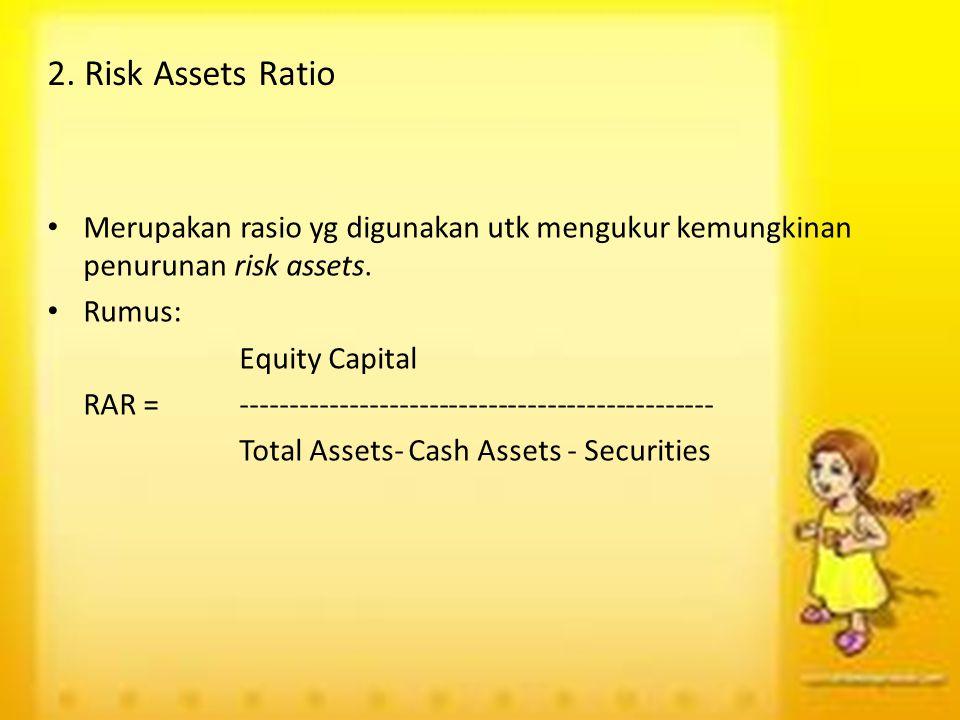 2. Risk Assets Ratio Merupakan rasio yg digunakan utk mengukur kemungkinan penurunan risk assets. Rumus: