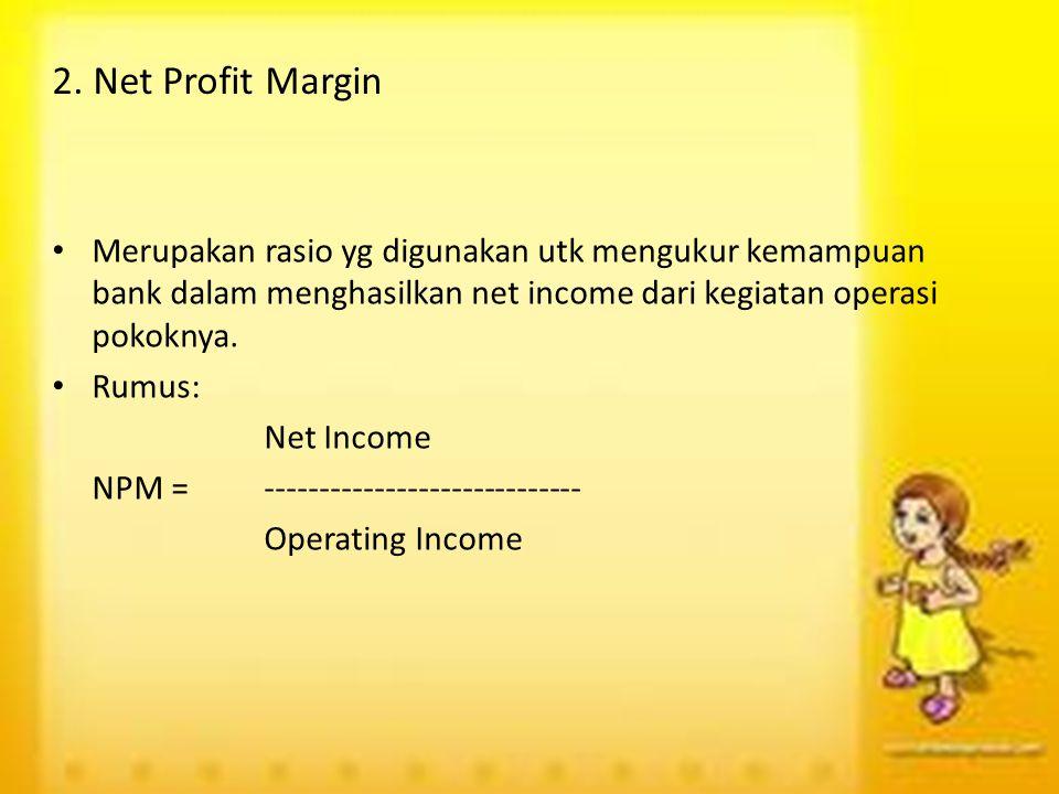 2. Net Profit Margin Merupakan rasio yg digunakan utk mengukur kemampuan bank dalam menghasilkan net income dari kegiatan operasi pokoknya.