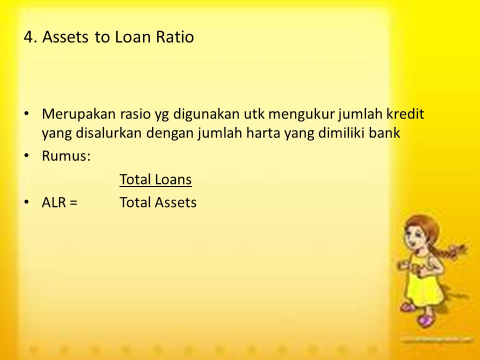 4. Assets to Loan Ratio Merupakan rasio yg digunakan utk mengukur jumlah kredit yang disalurkan dengan jumlah harta yang dimiliki bank.