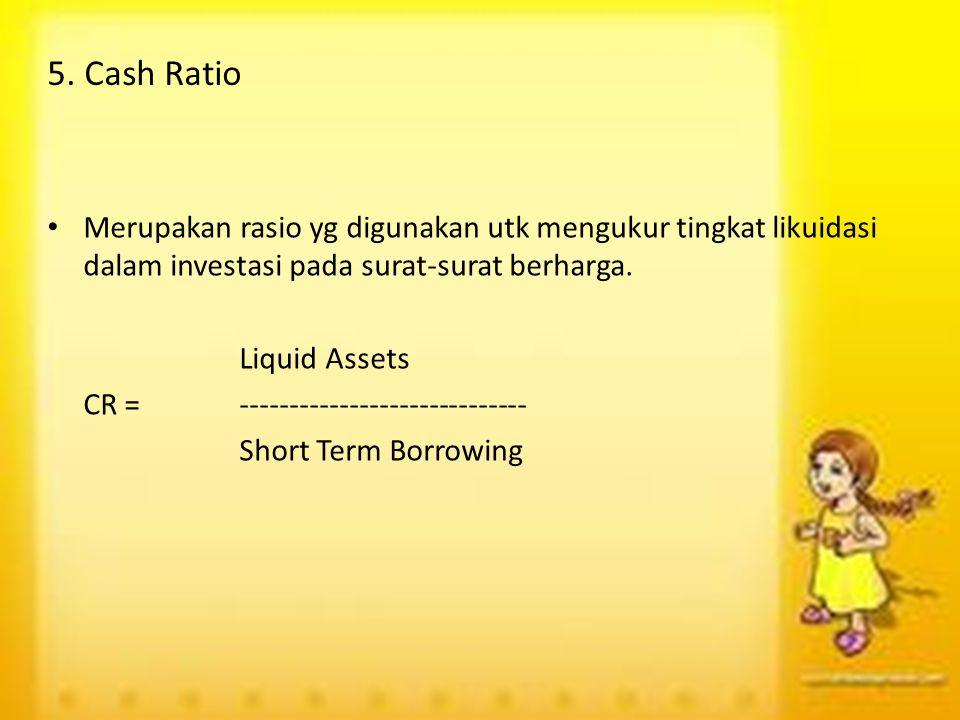 5. Cash Ratio Merupakan rasio yg digunakan utk mengukur tingkat likuidasi dalam investasi pada surat-surat berharga.