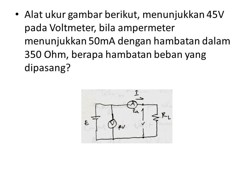 Alat ukur gambar berikut, menunjukkan 45V pada Voltmeter, bila ampermeter menunjukkan 50mA dengan hambatan dalam 350 Ohm, berapa hambatan beban yang dipasang
