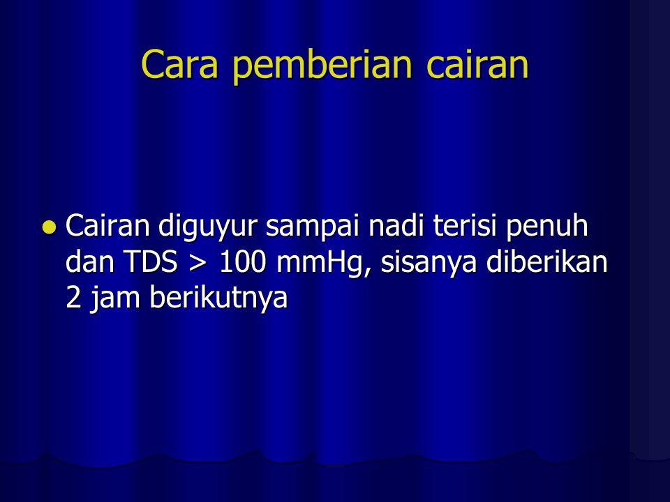 Cara pemberian cairan Cairan diguyur sampai nadi terisi penuh dan TDS > 100 mmHg, sisanya diberikan 2 jam berikutnya.