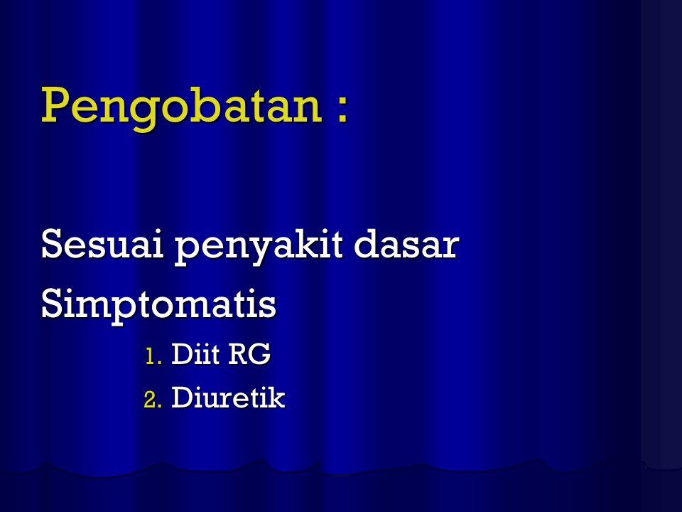 Pengobatan : Sesuai penyakit dasar Simptomatis Diit RG Diuretik