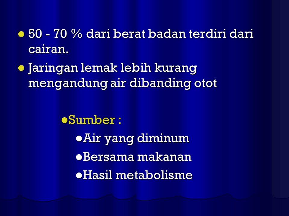 50 - 70 % dari berat badan terdiri dari cairan.