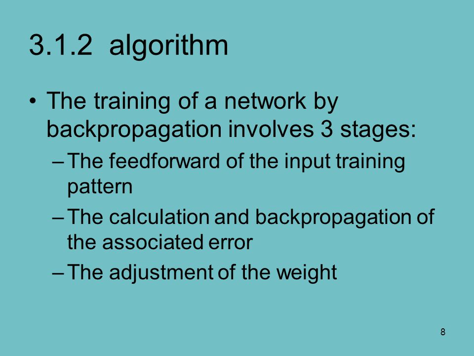 3.1.2 algorithm The training of a network by backpropagation involves 3 stages: The feedforward of the input training pattern.