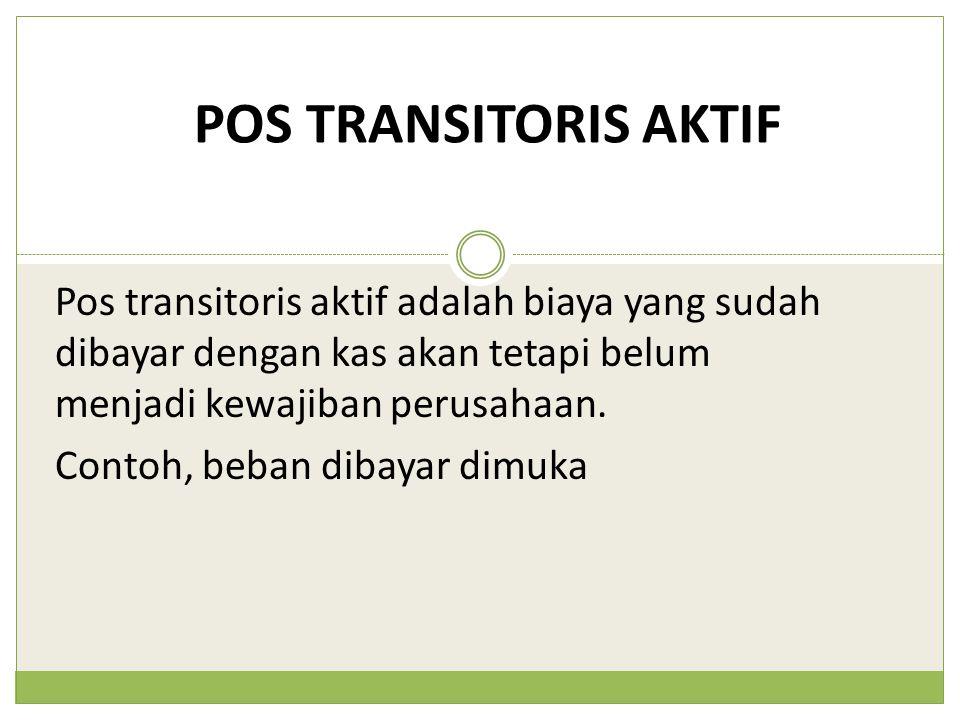 POS TRANSITORIS AKTIF Pos transitoris aktif adalah biaya yang sudah dibayar dengan kas akan tetapi belum menjadi kewajiban perusahaan.