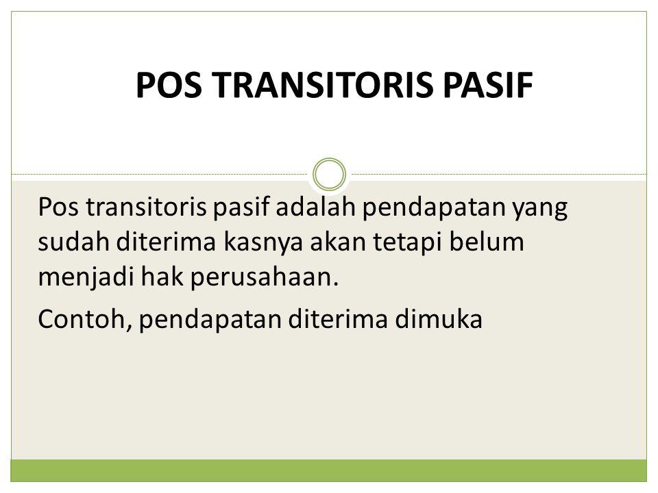 POS TRANSITORIS PASIF Pos transitoris pasif adalah pendapatan yang sudah diterima kasnya akan tetapi belum menjadi hak perusahaan.