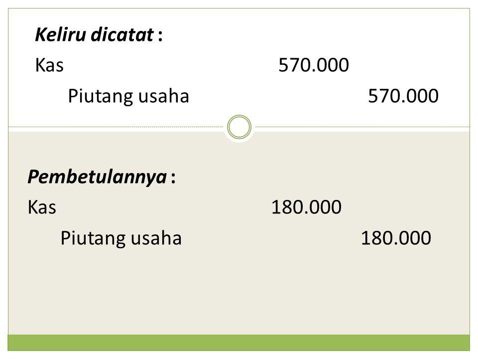 Keliru dicatat : Kas 570.000. Piutang usaha 570.000.