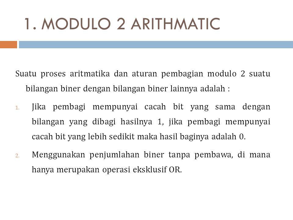 1. MODULO 2 ARITHMATIC Suatu proses aritmatika dan aturan pembagian modulo 2 suatu bilangan biner dengan bilangan biner lainnya adalah :