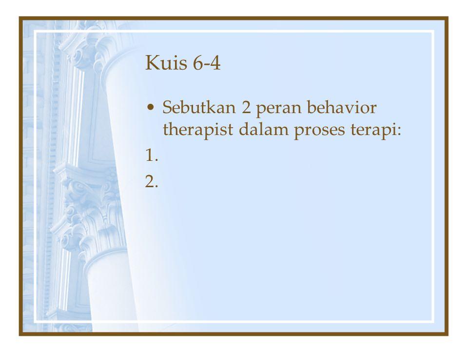 Kuis 6-4 Sebutkan 2 peran behavior therapist dalam proses terapi: 1.