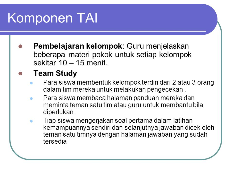 Komponen TAI Pembelajaran kelompok: Guru menjelaskan beberapa materi pokok untuk setiap kelompok sekitar 10 – 15 menit.