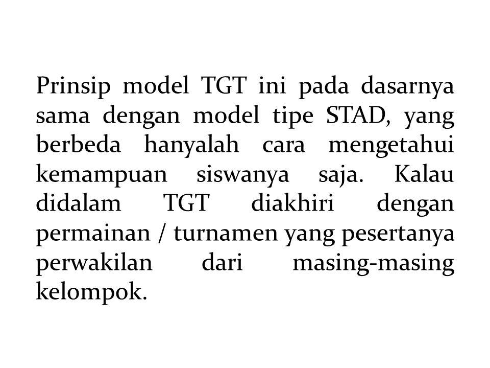 Prinsip model TGT ini pada dasarnya sama dengan model tipe STAD, yang berbeda hanyalah cara mengetahui kemampuan siswanya saja.