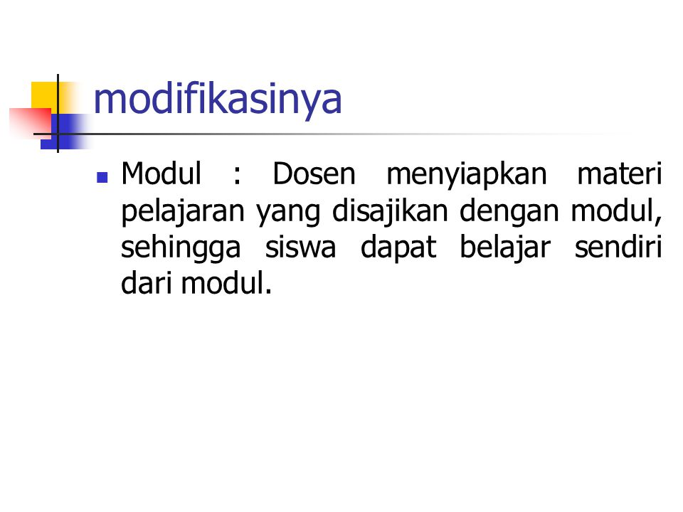 modifikasinya Modul : Dosen menyiapkan materi pelajaran yang disajikan dengan modul, sehingga siswa dapat belajar sendiri dari modul.
