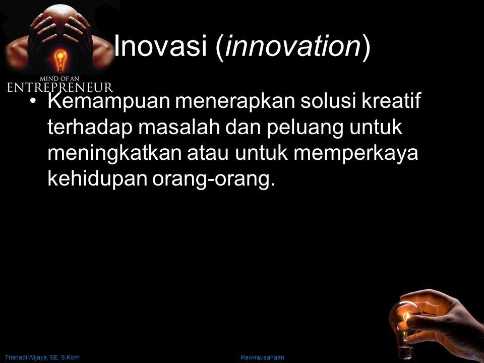 Inovasi (innovation) Kemampuan menerapkan solusi kreatif terhadap masalah dan peluang untuk meningkatkan atau untuk memperkaya kehidupan orang-orang.