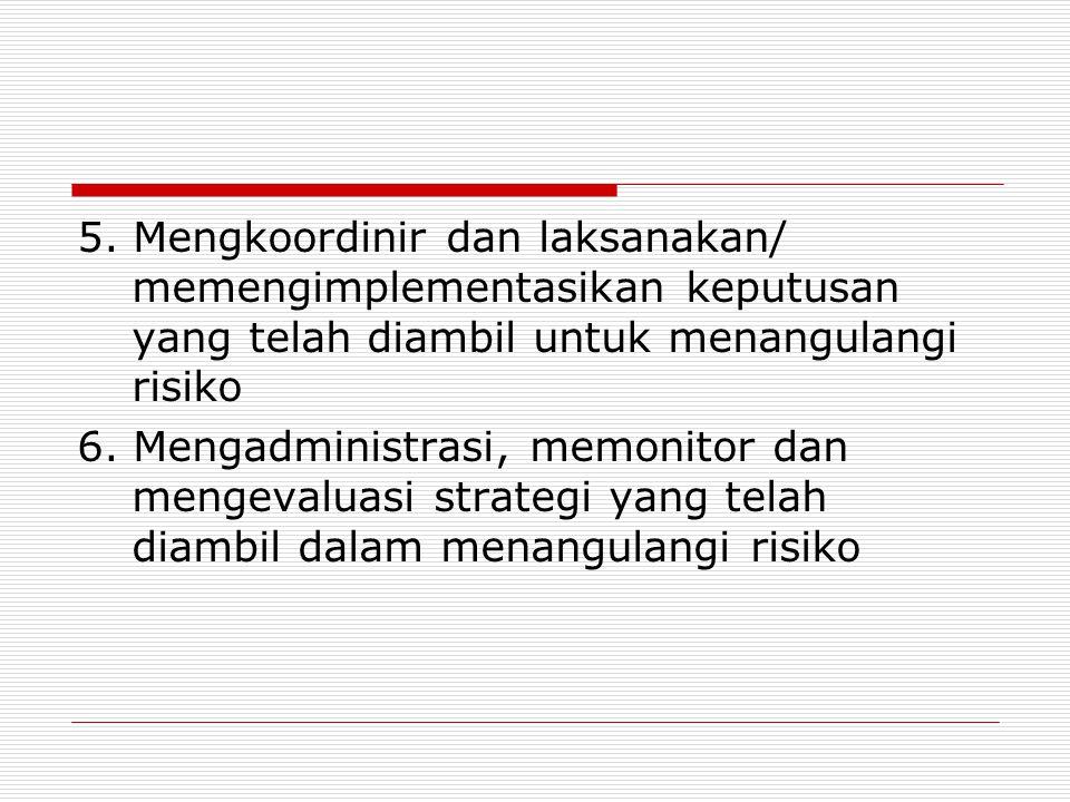 5. Mengkoordinir dan laksanakan/ memengimplementasikan keputusan yang telah diambil untuk menangulangi risiko
