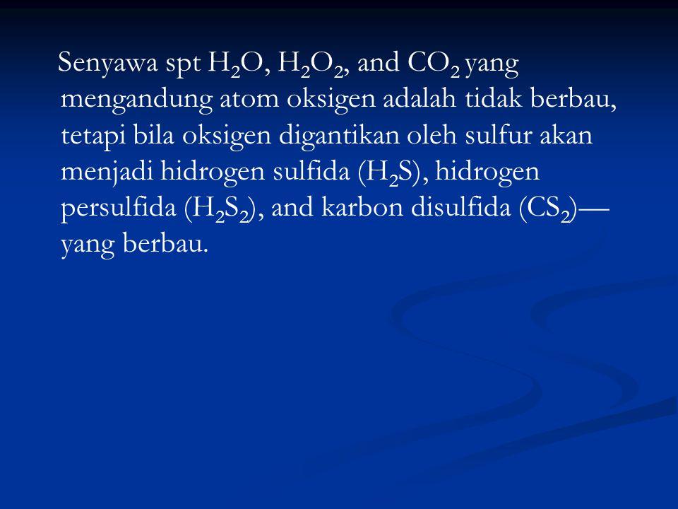 Senyawa spt H2O, H2O2, and CO2 yang mengandung atom oksigen adalah tidak berbau, tetapi bila oksigen digantikan oleh sulfur akan menjadi hidrogen sulfida (H2S), hidrogen persulfida (H2S2), and karbon disulfida (CS2)—yang berbau.