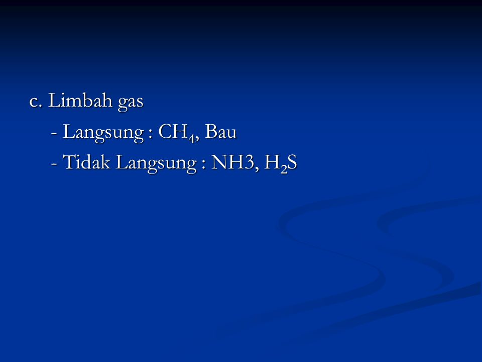 c. Limbah gas - Langsung : CH4, Bau - Tidak Langsung : NH3, H2S