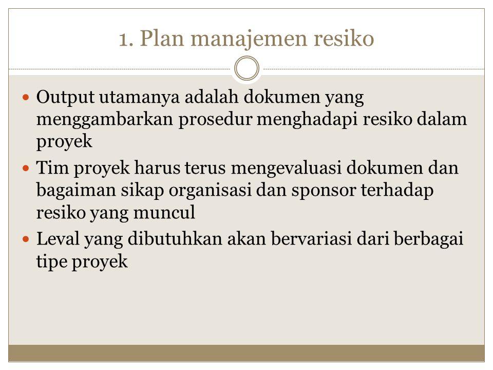 1. Plan manajemen resiko Output utamanya adalah dokumen yang menggambarkan prosedur menghadapi resiko dalam proyek.