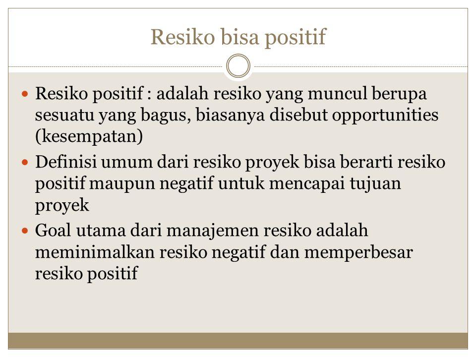 Resiko bisa positif Resiko positif : adalah resiko yang muncul berupa sesuatu yang bagus, biasanya disebut opportunities (kesempatan)