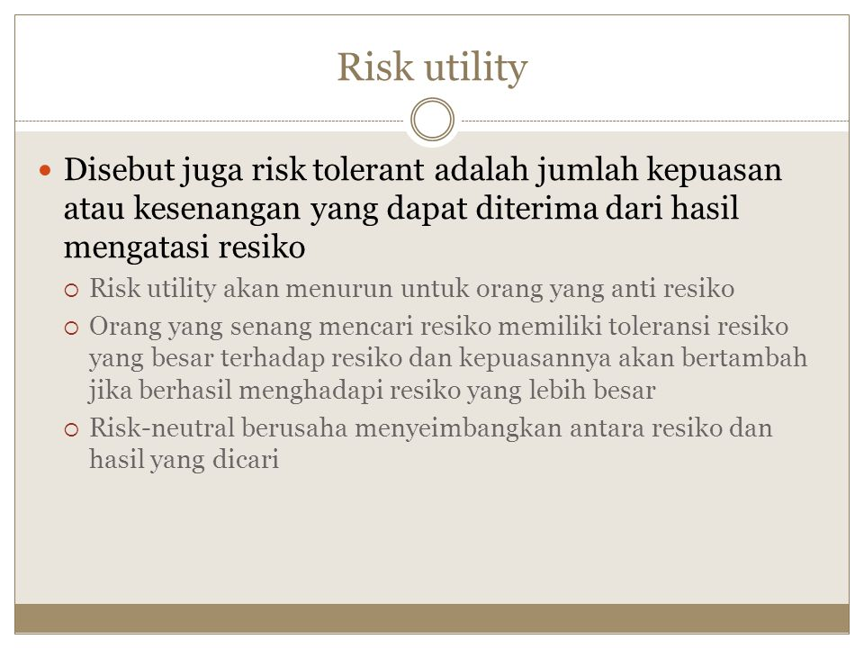 Risk utility Disebut juga risk tolerant adalah jumlah kepuasan atau kesenangan yang dapat diterima dari hasil mengatasi resiko.