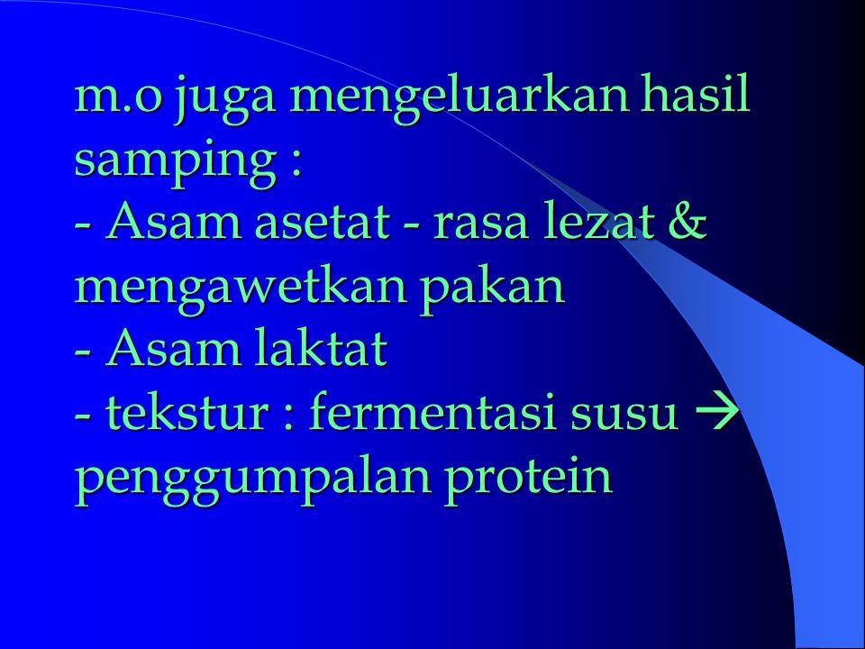 m.o juga mengeluarkan hasil samping : - Asam asetat - rasa lezat & mengawetkan pakan - Asam laktat - tekstur : fermentasi susu  penggumpalan protein