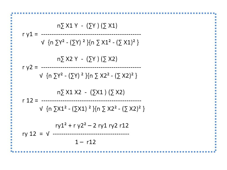 n∑ X1 Y - (∑Y ) (∑ X1) r y1 = ----------------------------------------------- √ {n ∑Y² - (∑Y) ² }{n ∑ X1² - (∑ X1)² } n∑ X2 Y - (∑Y ) (∑ X2) r y2 = ----------------------------------------------- √ {n ∑Y² - (∑Y) ² }{n ∑ X2² - (∑ X2)² } n∑ X1 X2 - (∑X1 ) (∑ X2) r 12 = ----------------------------------------------- √ {n ∑X1² - (∑X1) ² }{n ∑ X2² - (∑ X2)² } ry1² + r y2² ─ 2 ry1 ry2 r12 ry 12 = √ ------------------------------------ 1 ─ r12