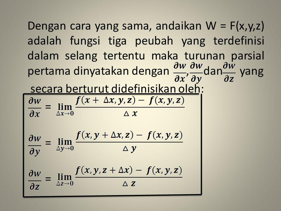 Dengan cara yang sama, andaikan W = F(x,y,z) adalah fungsi tiga peubah yang terdefinisi dalam selang tertentu maka turunan parsial pertama dinyatakan dengan , dan yang secara berturut didefinisikan oleh: =