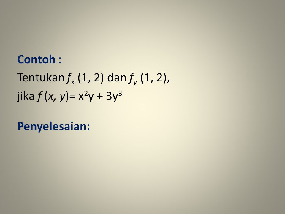 Contoh : Tentukan fx (1, 2) dan fy (1, 2), jika f (x, y)= x2y + 3y3 Penyelesaian: