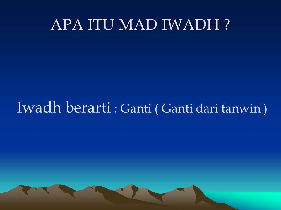 APA ITU MAD IWADH Iwadh berarti : Ganti ( Ganti dari tanwin )
