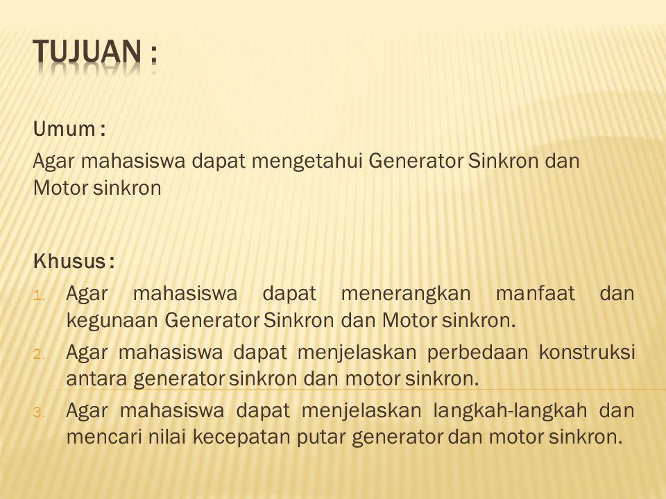 Tujuan : Umum : Agar mahasiswa dapat mengetahui Generator Sinkron dan Motor sinkron. Khusus :