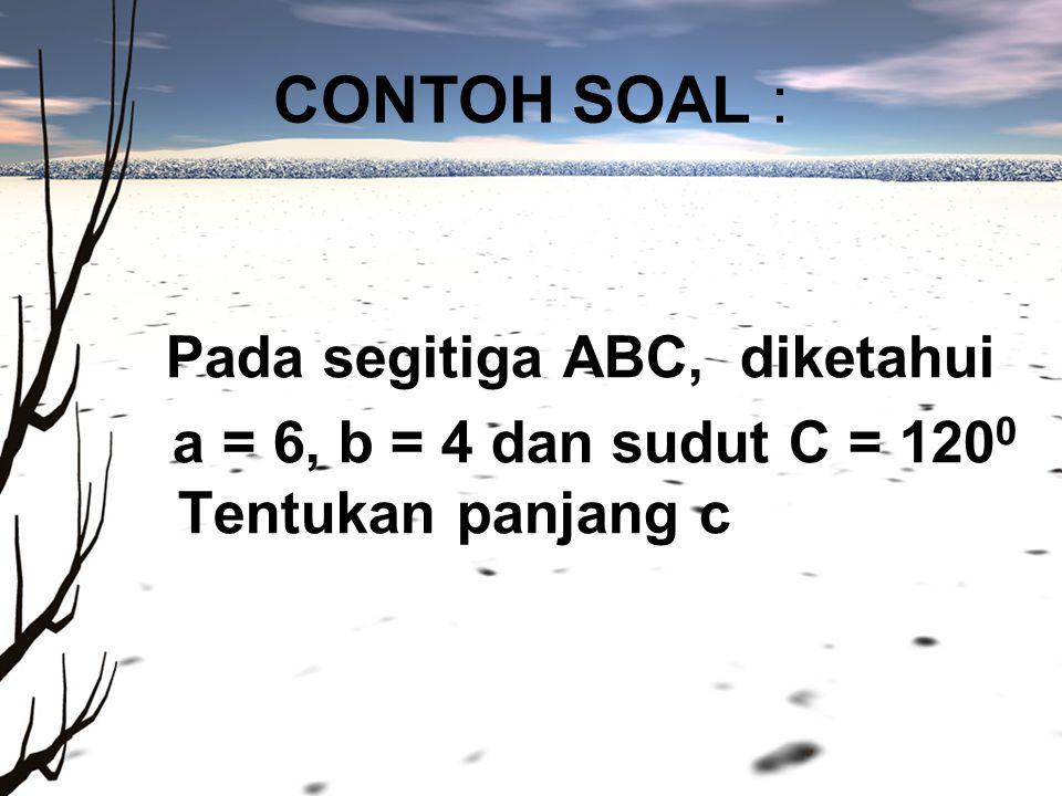 CONTOH SOAL : a = 6, b = 4 dan sudut C = 1200 Tentukan panjang c