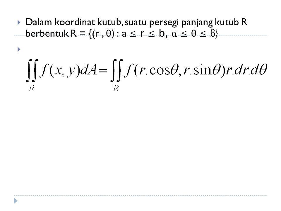 Dalam koordinat kutub, suatu persegi panjang kutub R berbentuk R = {(r , θ) : a ≤ r ≤ b, α ≤ θ ≤ β}