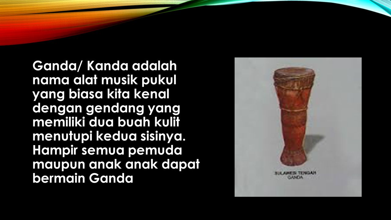 Ganda/ Kanda adalah nama alat musik pukul yang biasa kita kenal dengan gendang yang memiliki dua buah kulit menutupi kedua sisinya.