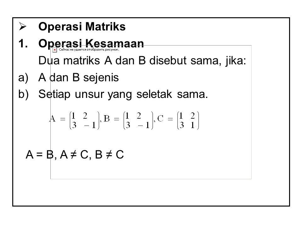 Operasi Matriks Operasi Kesamaan. Dua matriks A dan B disebut sama, jika: A dan B sejenis. Setiap unsur yang seletak sama.
