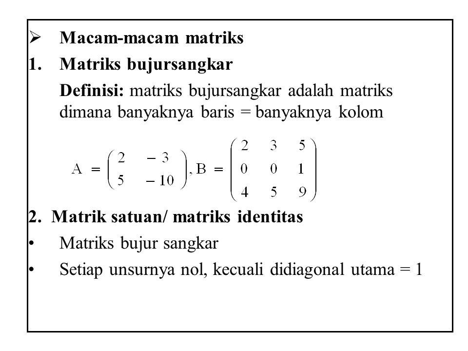Macam-macam matriks Matriks bujursangkar. Definisi: matriks bujursangkar adalah matriks dimana banyaknya baris = banyaknya kolom.