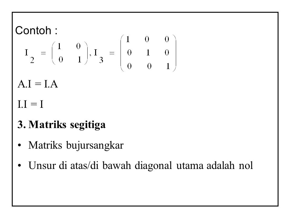 Contoh : A.I = I.A. I.I = I. Matriks segitiga.